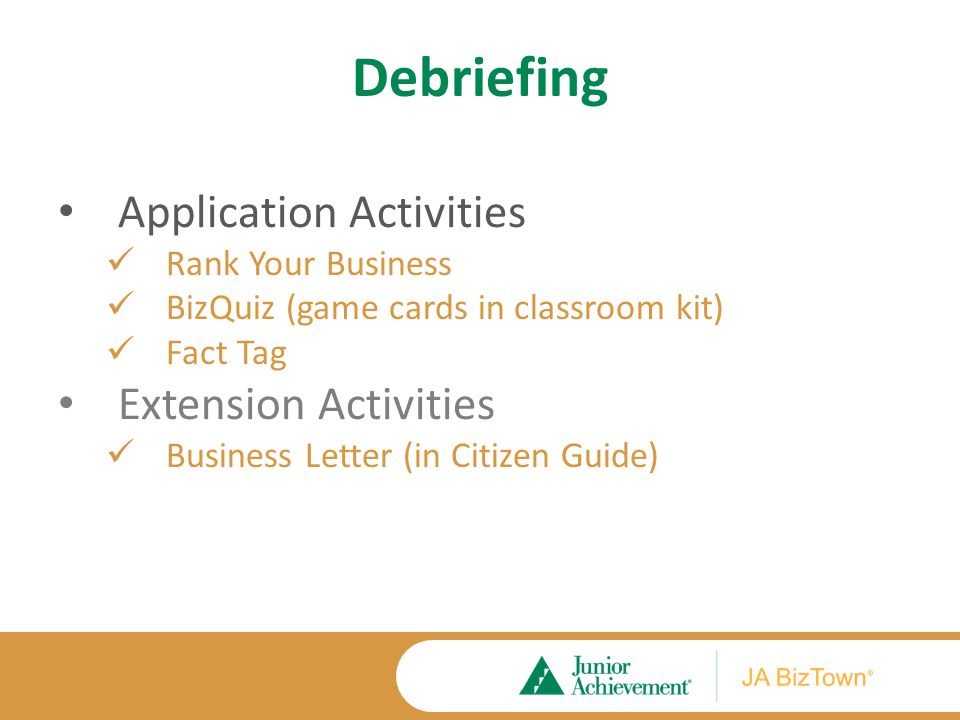 Debriefing Application Activities Rank Your Business BizQuiz (game cards in classroom kit) Fact Tag Extension Activities Business Letter (in Citizen G