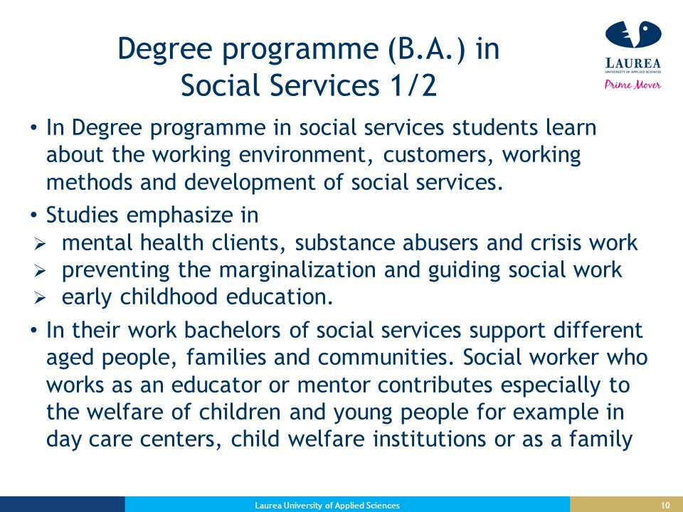 10 Degree programme (B.A.) in Social Services 1/2 In Degree programme in social services students learn about the working environment, customers, working methods and development of social services.