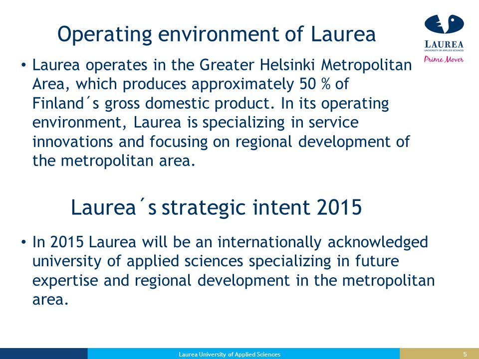 5 Operating environment of Laurea Laurea operates in the Greater Helsinki Metropolitan Area, which produces approximately 50 % of Finland´s gross domestic product.