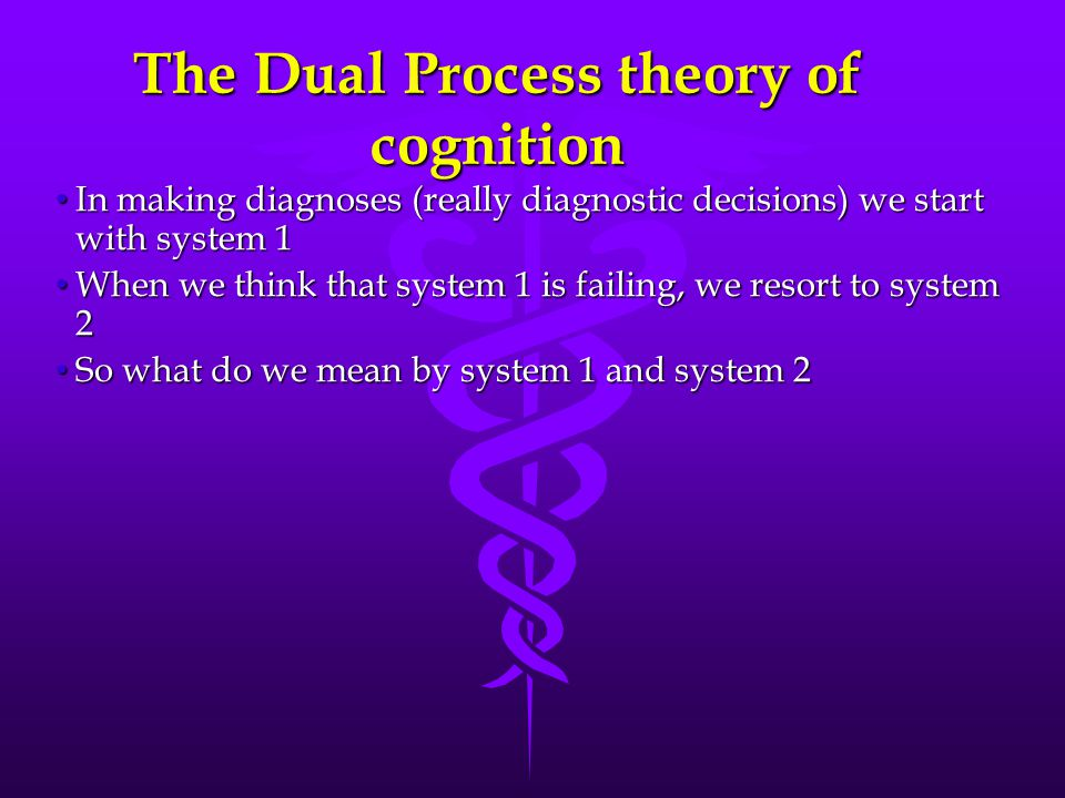 System 1 - Experiential IntuitiveTacitExperiential Pattern recognition Matching against illness script Dual process theory