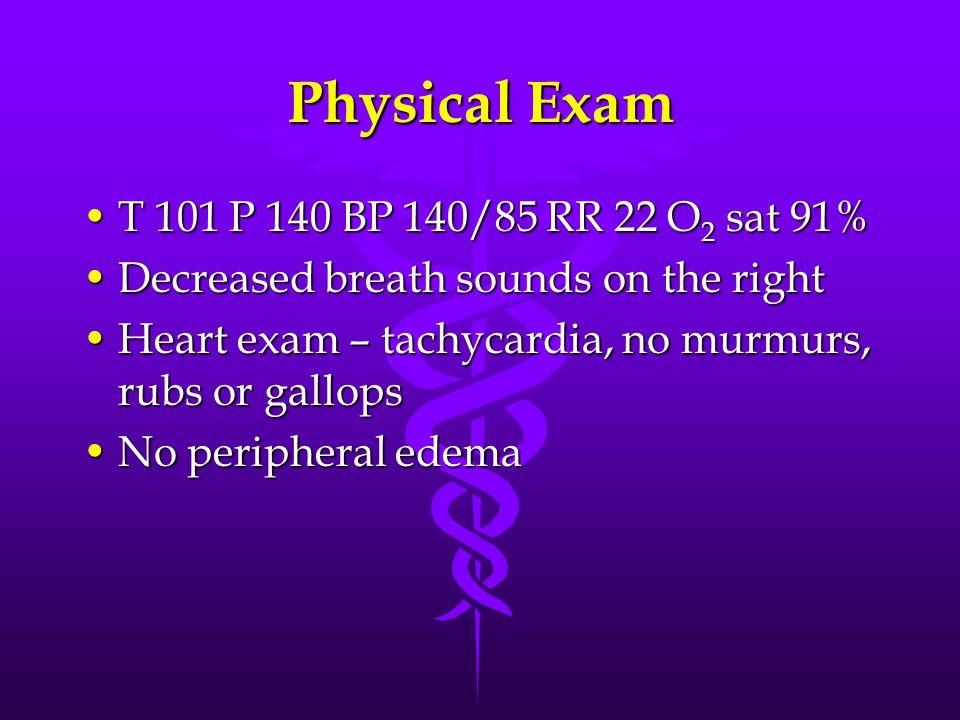 Physical Exam T 101 P 140 BP 140/85 RR 22 O 2 sat 91%T 101 P 140 BP 140/85 RR 22 O 2 sat 91% Decreased breath sounds on the rightDecreased breath soun
