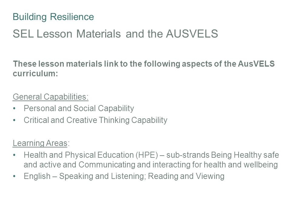 Building Resilience SEL Lesson Materials and the AUSVELS These lesson materials link to the following aspects of the AusVELS curriculum: General Capabilities: Personal and Social Capability Critical and Creative Thinking Capability Learning Areas: Health and Physical Education (HPE) – sub-strands Being Healthy safe and active and Communicating and interacting for health and wellbeing English – Speaking and Listening; Reading and Viewing