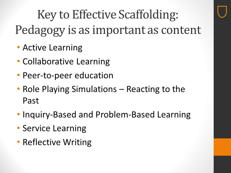 Key to Effective Scaffolding: Pedagogy is as important as content Active Learning Collaborative Learning Peer-to-peer education Role Playing Simulations – Reacting to the Past Inquiry-Based and Problem-Based Learning Service Learning Reflective Writing