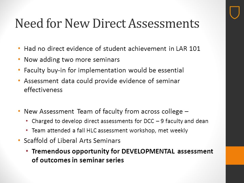 Need for New Direct Assessments Had no direct evidence of student achievement in LAR 101 Now adding two more seminars Faculty buy-in for implementation would be essential Assessment data could provide evidence of seminar effectiveness New Assessment Team of faculty from across college – Charged to develop direct assessments for DCC – 9 faculty and dean Team attended a fall HLC assessment workshop, met weekly Scaffold of Liberal Arts Seminars Tremendous opportunity for DEVELOPMENTAL assessment of outcomes in seminar series