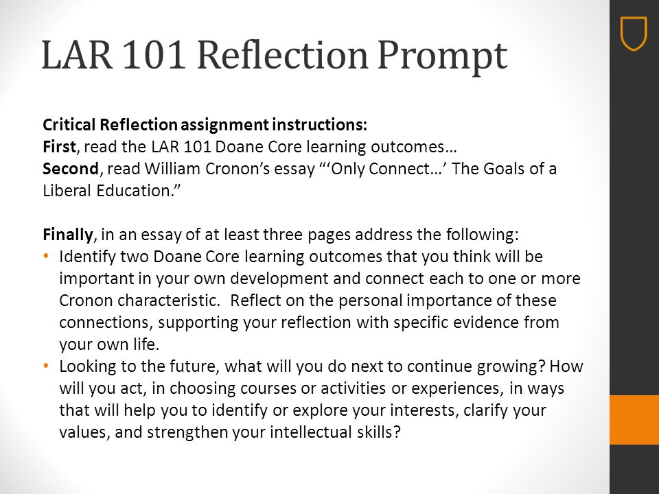 LAR 101 Reflection Prompt Critical Reflection assignment instructions: First, read the LAR 101 Doane Core learning outcomes… Second, read William Cronon's essay 'Only Connect…' The Goals of a Liberal Education. Finally, in an essay of at least three pages address the following: Identify two Doane Core learning outcomes that you think will be important in your own development and connect each to one or more Cronon characteristic.