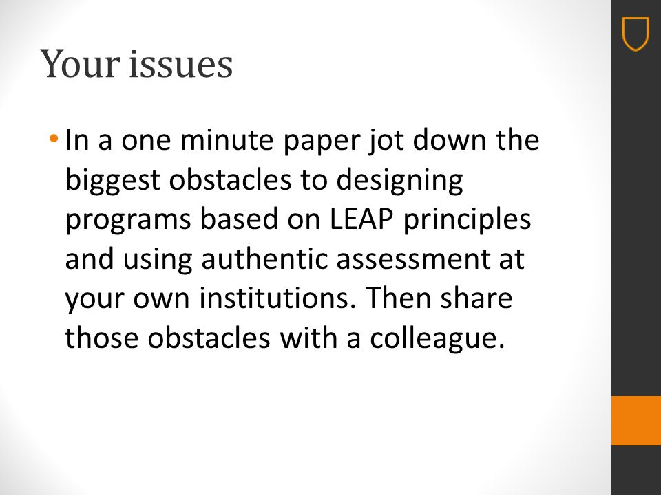 Your issues In a one minute paper jot down the biggest obstacles to designing programs based on LEAP principles and using authentic assessment at your own institutions.