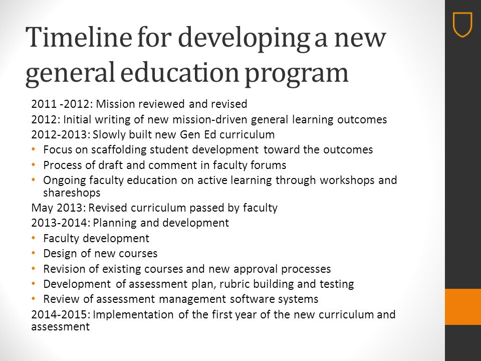 Timeline for developing a new general education program 2011 -2012: Mission reviewed and revised 2012: Initial writing of new mission-driven general learning outcomes 2012-2013: Slowly built new Gen Ed curriculum Focus on scaffolding student development toward the outcomes Process of draft and comment in faculty forums Ongoing faculty education on active learning through workshops and shareshops May 2013: Revised curriculum passed by faculty 2013-2014: Planning and development Faculty development Design of new courses Revision of existing courses and new approval processes Development of assessment plan, rubric building and testing Review of assessment management software systems 2014-2015: Implementation of the first year of the new curriculum and assessment