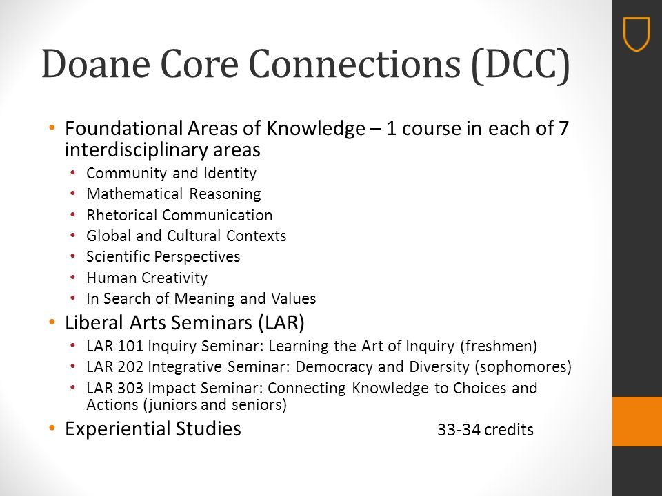 Doane Core Connections (DCC) Foundational Areas of Knowledge – 1 course in each of 7 interdisciplinary areas Community and Identity Mathematical Reasoning Rhetorical Communication Global and Cultural Contexts Scientific Perspectives Human Creativity In Search of Meaning and Values Liberal Arts Seminars (LAR) LAR 101 Inquiry Seminar: Learning the Art of Inquiry (freshmen) LAR 202 Integrative Seminar: Democracy and Diversity (sophomores) LAR 303 Impact Seminar: Connecting Knowledge to Choices and Actions (juniors and seniors) Experiential Studies 33-34 credits