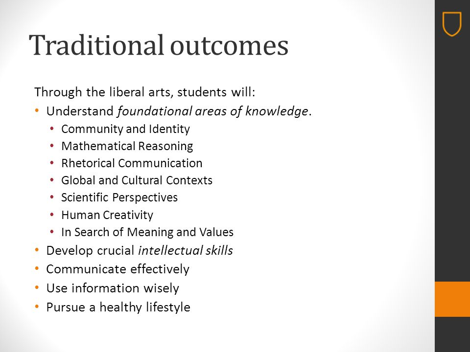 Traditional outcomes Through the liberal arts, students will: Understand foundational areas of knowledge.