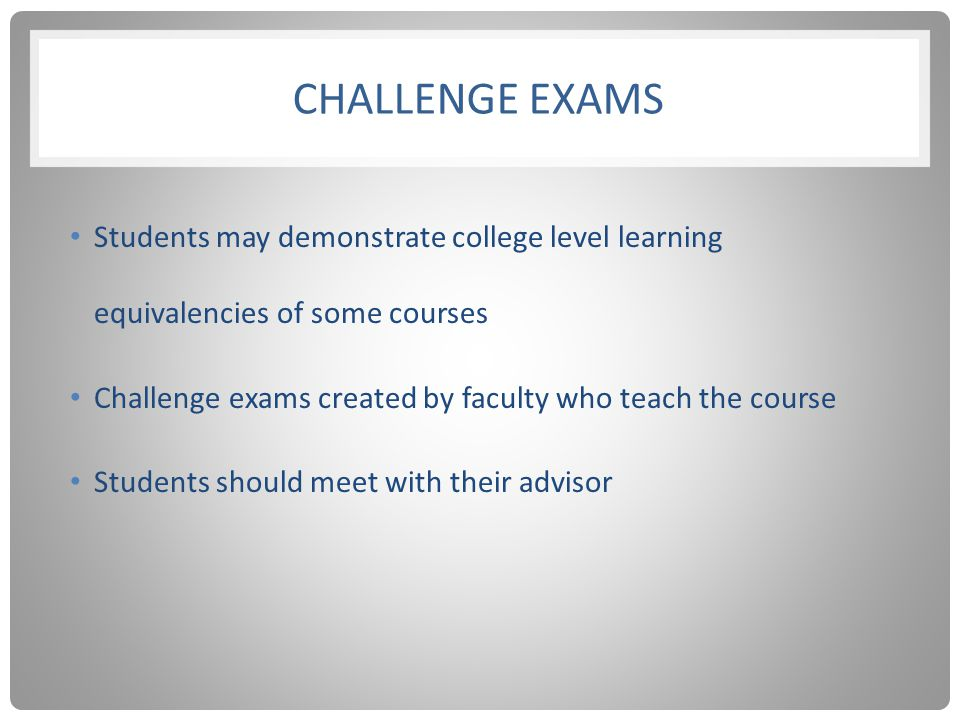 CHALLENGE EXAMS Students may demonstrate college level learning equivalencies of some courses Challenge exams created by faculty who teach the course Students should meet with their advisor