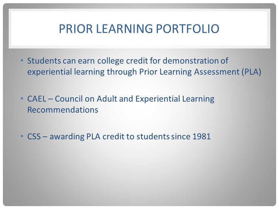 PRIOR LEARNING PORTFOLIO Students can earn college credit for demonstration of experiential learning through Prior Learning Assessment (PLA) CAEL – Council on Adult and Experiential Learning Recommendations CSS – awarding PLA credit to students since 1981