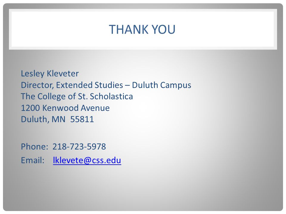 THANK YOU Lesley Kleveter Director, Extended Studies – Duluth Campus The College of St. Scholastica 1200 Kenwood Avenue Duluth, MN 55811 Phone: 218-72