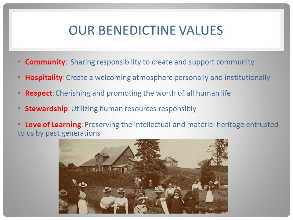 OUR BENEDICTINE VALUES Community: Sharing responsibility to create and support community Hospitality: Create a welcoming atmosphere personally and institutionally Respect: Cherishing and promoting the worth of all human life Stewardship: Utilizing human resources responsibly Love of Learning: Preserving the intellectual and material heritage entrusted to us by past generations