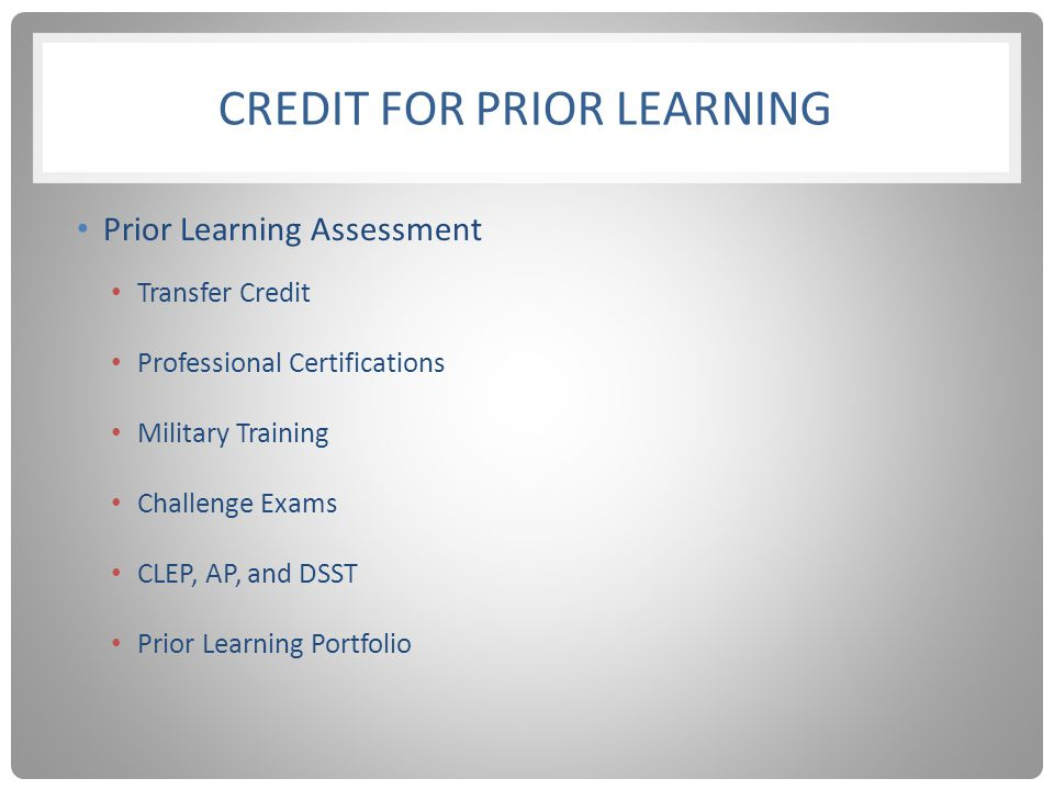 CREDIT FOR PRIOR LEARNING Prior Learning Assessment Transfer Credit Professional Certifications Military Training Challenge Exams CLEP, AP, and DSST Prior Learning Portfolio