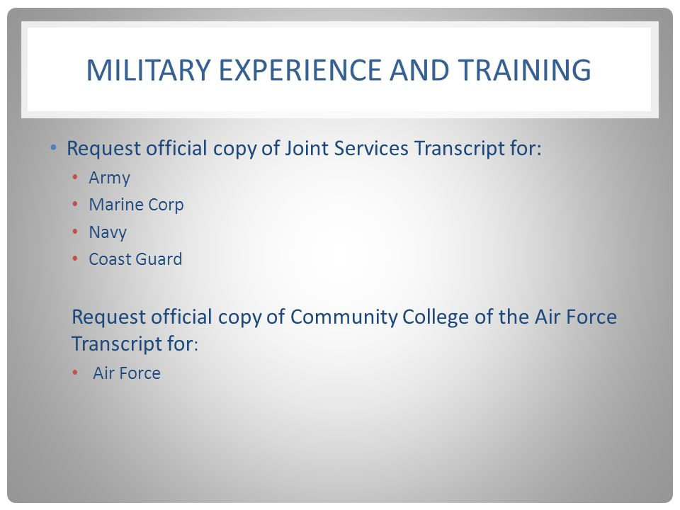 MILITARY EXPERIENCE AND TRAINING Request official copy of Joint Services Transcript for: Army Marine Corp Navy Coast Guard Request official copy of Co