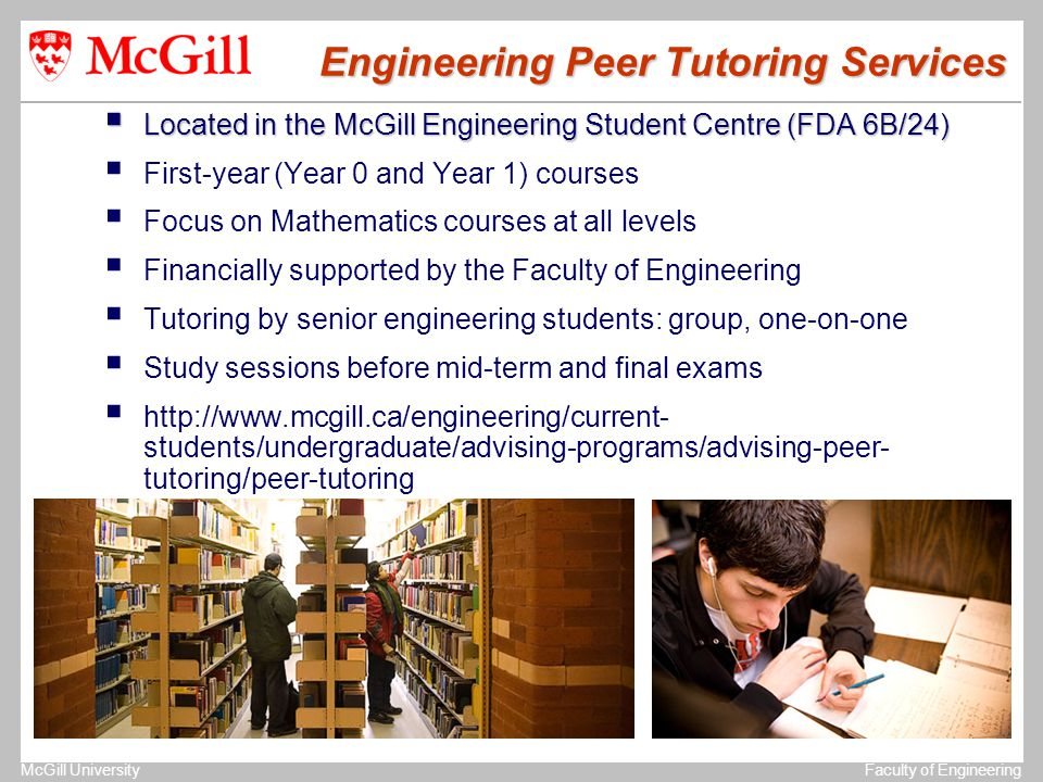 The University of MichiganStructural Dynamics Laboratory McGill UniversityFaculty of Engineering Engineering Peer Tutoring Services  Located in the McGill Engineering Student Centre (FDA 6B/24)  First-year (Year 0 and Year 1) courses  Focus on Mathematics courses at all levels  Financially supported by the Faculty of Engineering  Tutoring by senior engineering students: group, one-on-one  Study sessions before mid-term and final exams  http://www.mcgill.ca/engineering/current- students/undergraduate/advising-programs/advising-peer- tutoring/peer-tutoring