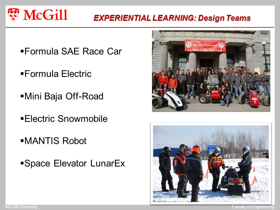 The University of MichiganStructural Dynamics Laboratory McGill UniversityFaculty of Engineering EXPERIENTIAL LEARNING: Design Teams EXPERIENTIAL LEARNING: Design Teams  Formula SAE Race Car  Formula Electric  Mini Baja Off-Road  Electric Snowmobile  MANTIS Robot  Space Elevator LunarEx