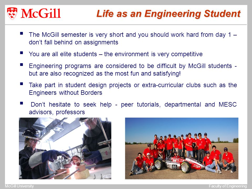 The University of MichiganStructural Dynamics Laboratory McGill UniversityFaculty of Engineering  The McGill semester is very short and you should work hard from day 1 – don't fall behind on assignments  You are all elite students – the environment is very competitive  Engineering programs are considered to be difficult by McGill students - but are also recognized as the most fun and satisfying.