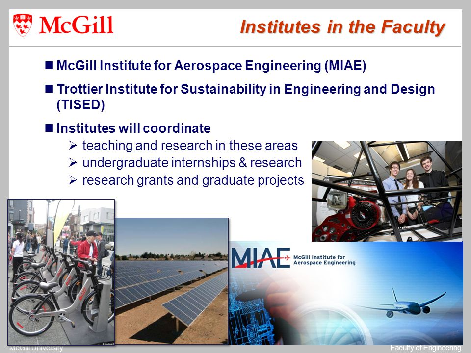 The University of MichiganStructural Dynamics Laboratory McGill UniversityFaculty of Engineering Institutes in the Faculty McGill Institute for Aerospace Engineering (MIAE) Trottier Institute for Sustainability in Engineering and Design (TISED) Institutes will coordinate  teaching and research in these areas  undergraduate internships & research  research grants and graduate projects