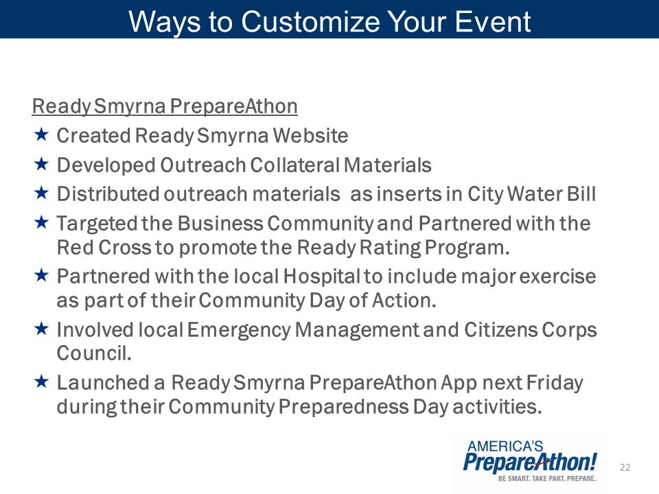 22 Ways to Customize Your Event Ready Smyrna PrepareAthon  Created Ready Smyrna Website  Developed Outreach Collateral Materials  Distributed outreach materials as inserts in City Water Bill  Targeted the Business Community and Partnered with the Red Cross to promote the Ready Rating Program.