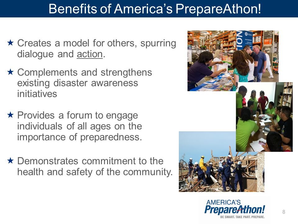 8 Benefits of America's PrepareAthon!  Creates a model for others, spurring dialogue and action.  Complements and strengthens existing disaster awar