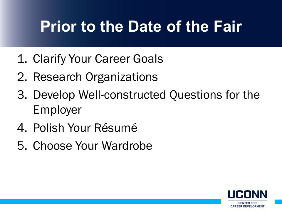 Prior to the Date of the Fair 1.Clarify Your Career Goals 2.Research Organizations 3.Develop Well-constructed Questions for the Employer 4.Polish Your Résumé 5.Choose Your Wardrobe
