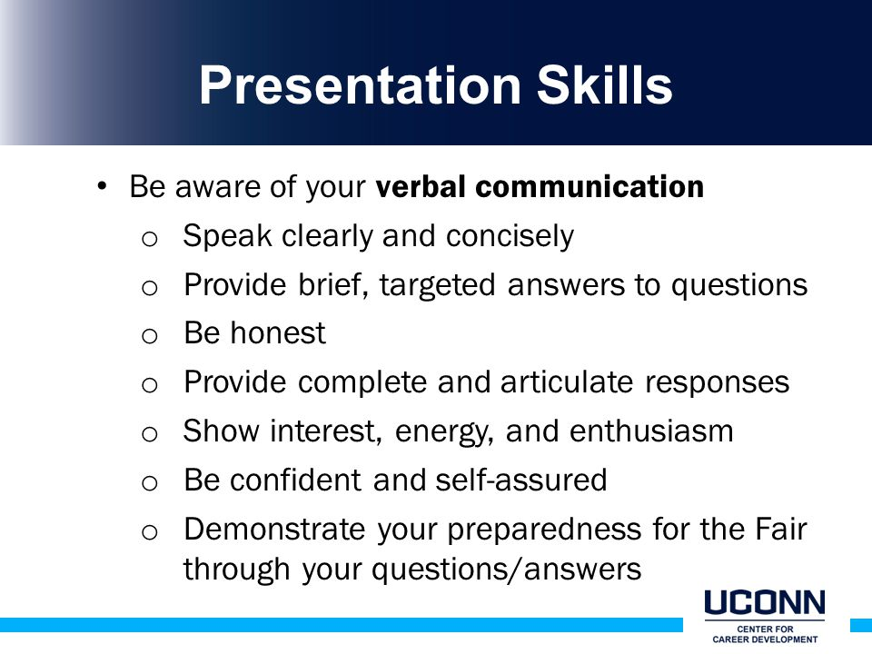 Presentation Skills Be aware of your verbal communication o Speak clearly and concisely o Provide brief, targeted answers to questions o Be honest o Provide complete and articulate responses o Show interest, energy, and enthusiasm o Be confident and self-assured o Demonstrate your preparedness for the Fair through your questions/answers