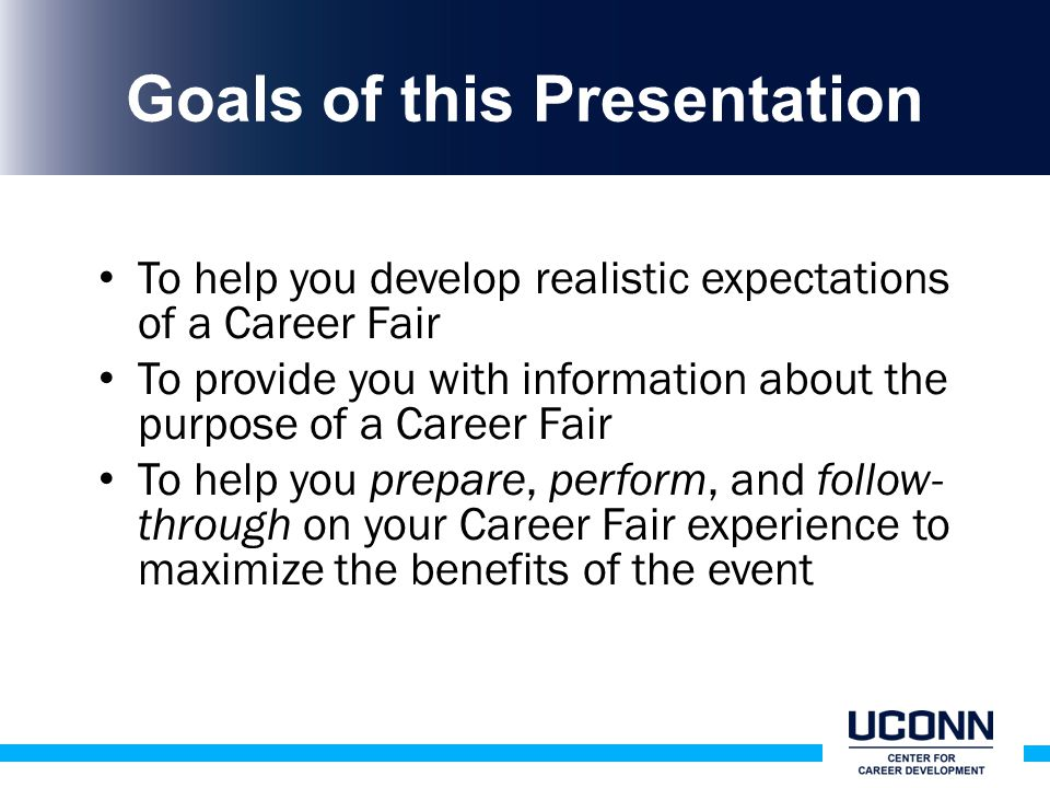 Goals of this Presentation To help you develop realistic expectations of a Career Fair To provide you with information about the purpose of a Career Fair To help you prepare, perform, and follow- through on your Career Fair experience to maximize the benefits of the event