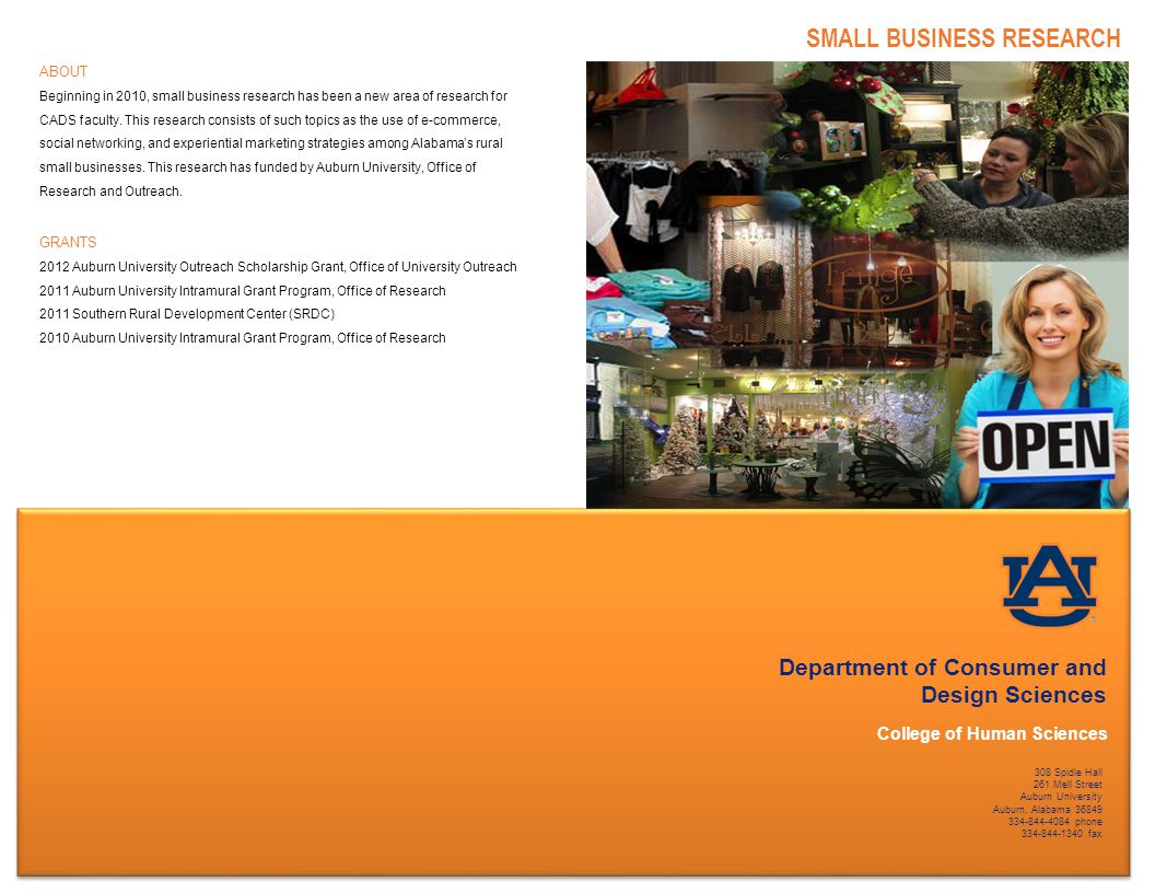 Department of Consumer and Design Sciences College of Human Sciences SMALL BUSINESS RESEARCH 308 Spidle Hall 261 Mell Street Auburn University Auburn, Alabama 36849 334-844-4084 phone 334-844-1340 fax ABOUT Beginning in 2010, small business research has been a new area of research for CADS faculty.