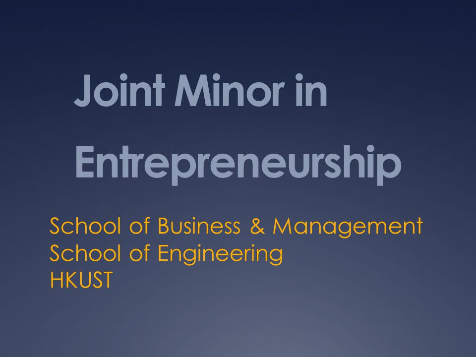 Joint Minor in Entrepreneurship School of Business & Management School of Engineering HKUST