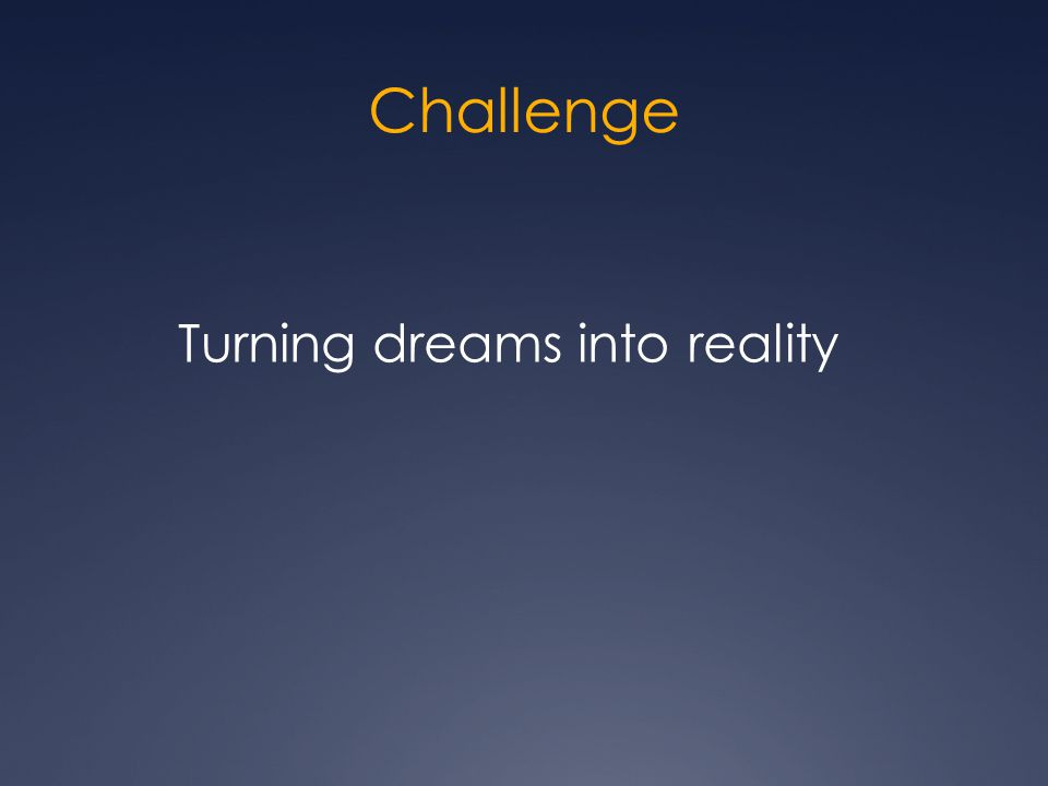 Challenge Turning dreams into reality