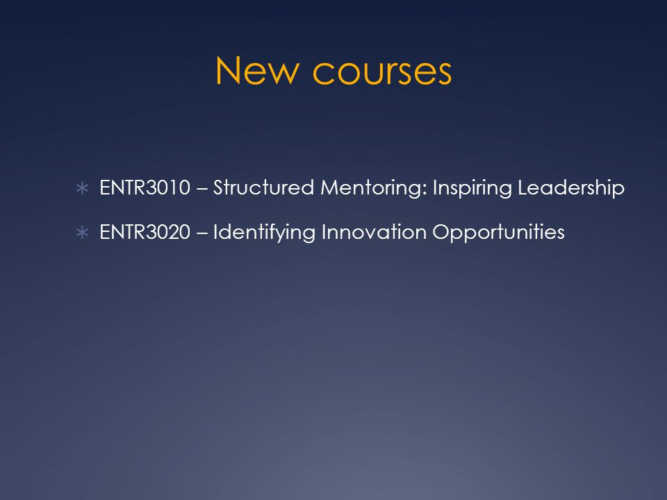 New courses  ENTR3010 – Structured Mentoring: Inspiring Leadership  ENTR3020 – Identifying Innovation Opportunities