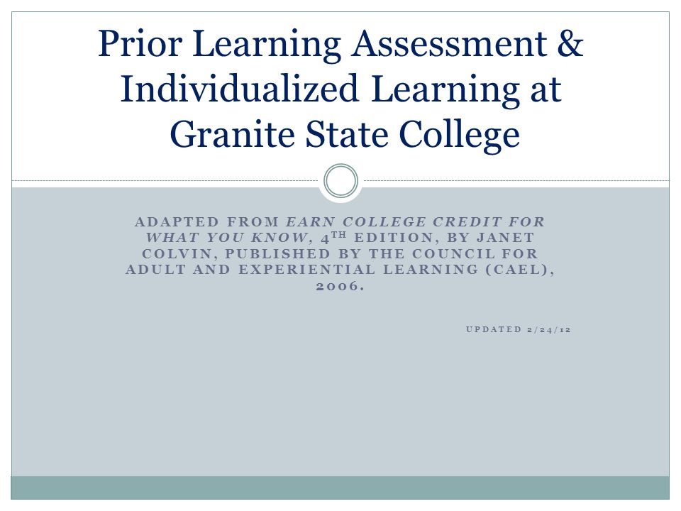 ADAPTED FROM EARN COLLEGE CREDIT FOR WHAT YOU KNOW, 4 TH EDITION, BY JANET COLVIN, PUBLISHED BY THE COUNCIL FOR ADULT AND EXPERIENTIAL LEARNING (CAEL), 2006.