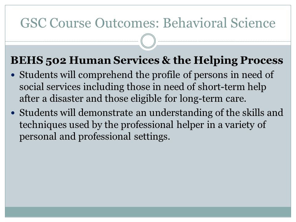 GSC Course Outcomes: Behavioral Science BEHS 502 Human Services & the Helping Process Students will comprehend the profile of persons in need of social services including those in need of short-term help after a disaster and those eligible for long-term care.