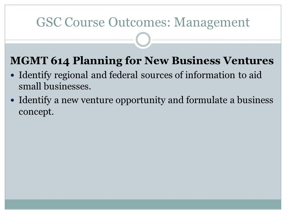 GSC Course Outcomes: Management MGMT 614 Planning for New Business Ventures Identify regional and federal sources of information to aid small businesses.