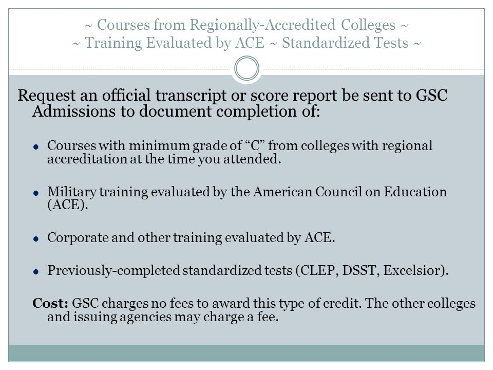 ~ Courses from Regionally-Accredited Colleges ~ ~ Training Evaluated by ACE ~ Standardized Tests ~ Request an official transcript or score report be sent to GSC Admissions to document completion of: ● Courses with minimum grade of C from colleges with regional accreditation at the time you attended.