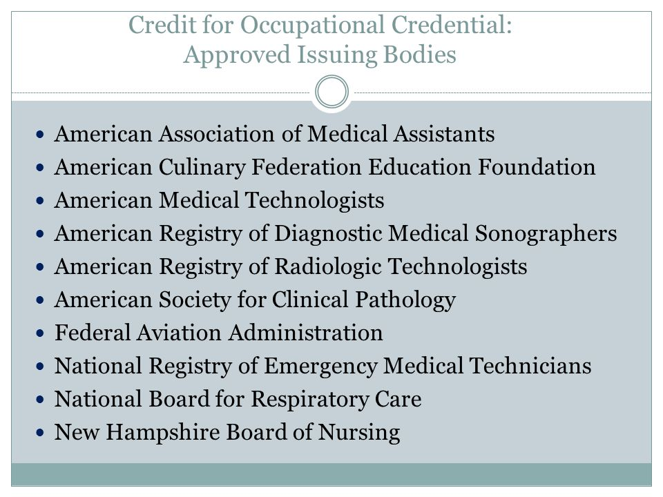Credit for Occupational Credential: Approved Issuing Bodies American Association of Medical Assistants American Culinary Federation Education Foundation American Medical Technologists American Registry of Diagnostic Medical Sonographers American Registry of Radiologic Technologists American Society for Clinical Pathology Federal Aviation Administration National Registry of Emergency Medical Technicians National Board for Respiratory Care New Hampshire Board of Nursing