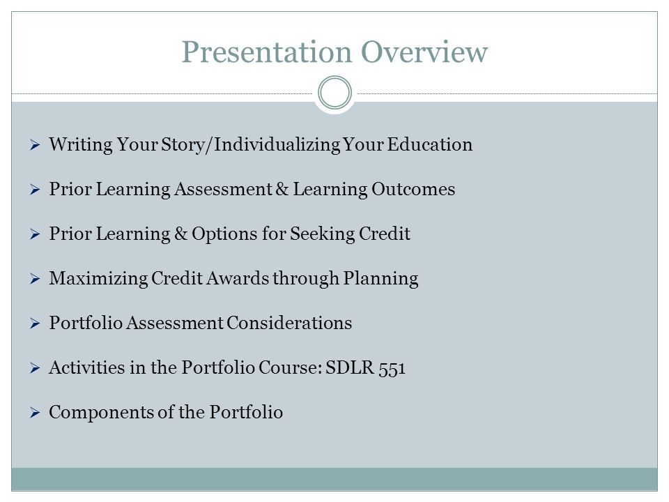 Presentation Overview  Writing Your Story/Individualizing Your Education  Prior Learning Assessment & Learning Outcomes  Prior Learning & Options for Seeking Credit  Maximizing Credit Awards through Planning  Portfolio Assessment Considerations  Activities in the Portfolio Course: SDLR 551  Components of the Portfolio