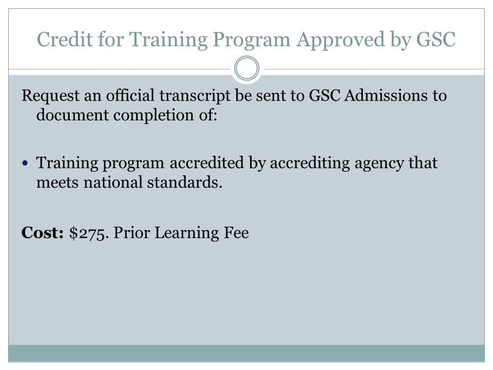 Credit for Training Program Approved by GSC Request an official transcript be sent to GSC Admissions to document completion of: Training program accredited by accrediting agency that meets national standards.