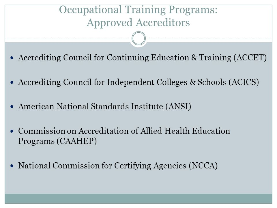 Occupational Training Programs: Approved Accreditors Accrediting Council for Continuing Education & Training (ACCET) Accrediting Council for Independent Colleges & Schools (ACICS) American National Standards Institute (ANSI) Commission on Accreditation of Allied Health Education Programs (CAAHEP) National Commission for Certifying Agencies (NCCA)