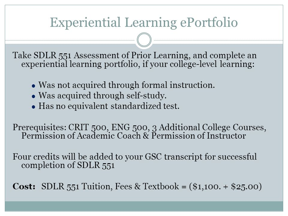 Experiential Learning ePortfolio Take SDLR 551 Assessment of Prior Learning, and complete an experiential learning portfolio, if your college-level learning: ● Was not acquired through formal instruction.