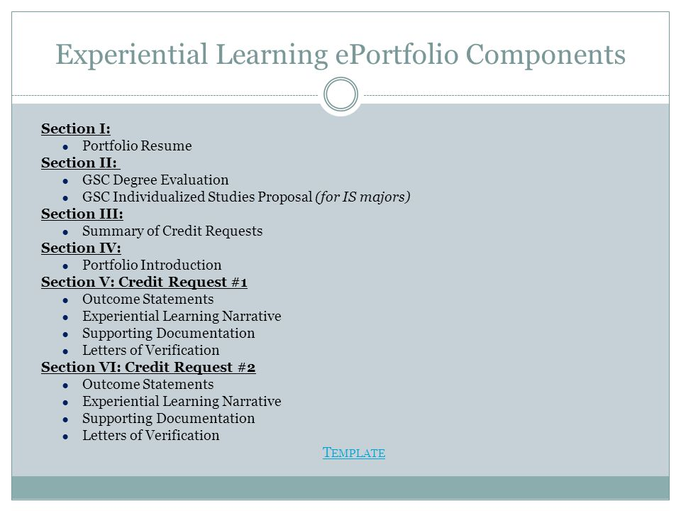 Experiential Learning ePortfolio Components Section I: ● Portfolio Resume Section II: ● GSC Degree Evaluation ● GSC Individualized Studies Proposal (for IS majors) Section III: ● Summary of Credit Requests Section IV: ● Portfolio Introduction Section V: Credit Request #1 ● Outcome Statements ● Experiential Learning Narrative ● Supporting Documentation ● Letters of Verification Section VI: Credit Request #2 ● Outcome Statements ● Experiential Learning Narrative ● Supporting Documentation ● Letters of Verification T EMPLATE