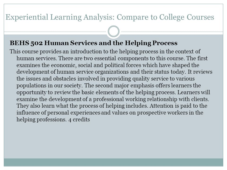 Experiential Learning Analysis: Compare to College Courses BEHS 502 Human Services and the Helping Process This course provides an introduction to the helping process in the context of human services.