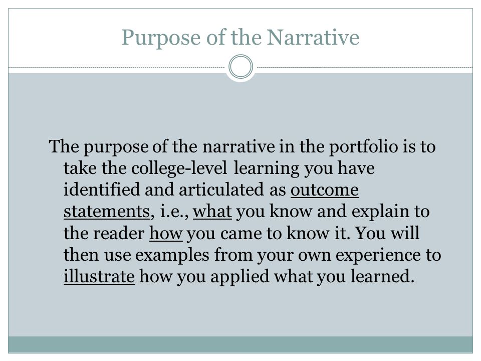 Purpose of the Narrative The purpose of the narrative in the portfolio is to take the college-level learning you have identified and articulated as outcome statements, i.e., what you know and explain to the reader how you came to know it.