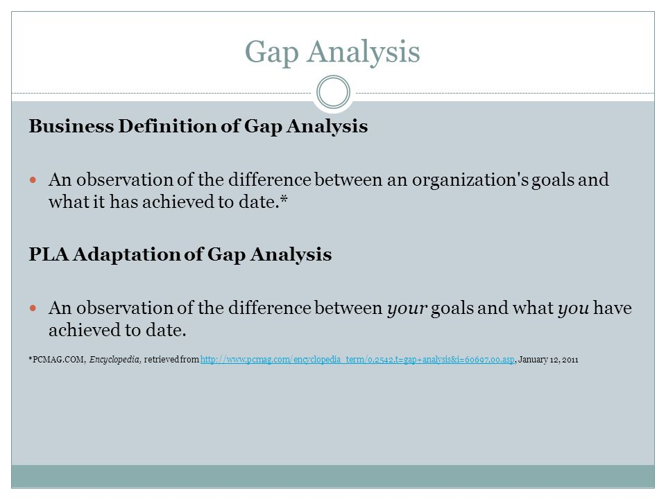 Gap Analysis Business Definition of Gap Analysis An observation of the difference between an organization s goals and what it has achieved to date.* PLA Adaptation of Gap Analysis An observation of the difference between your goals and what you have achieved to date.