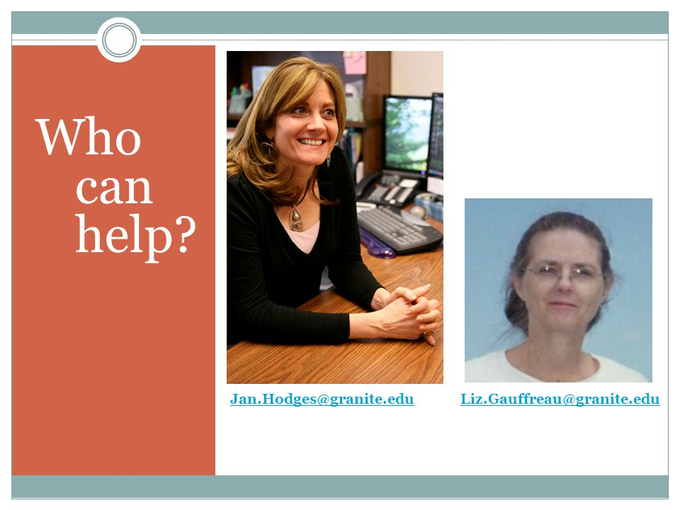 Jan.Hodges@granite.eduJan.Hodges@granite.edu Liz.Gauffreau@granite.edu Liz.Gauffreau@granite.edu Who can help?