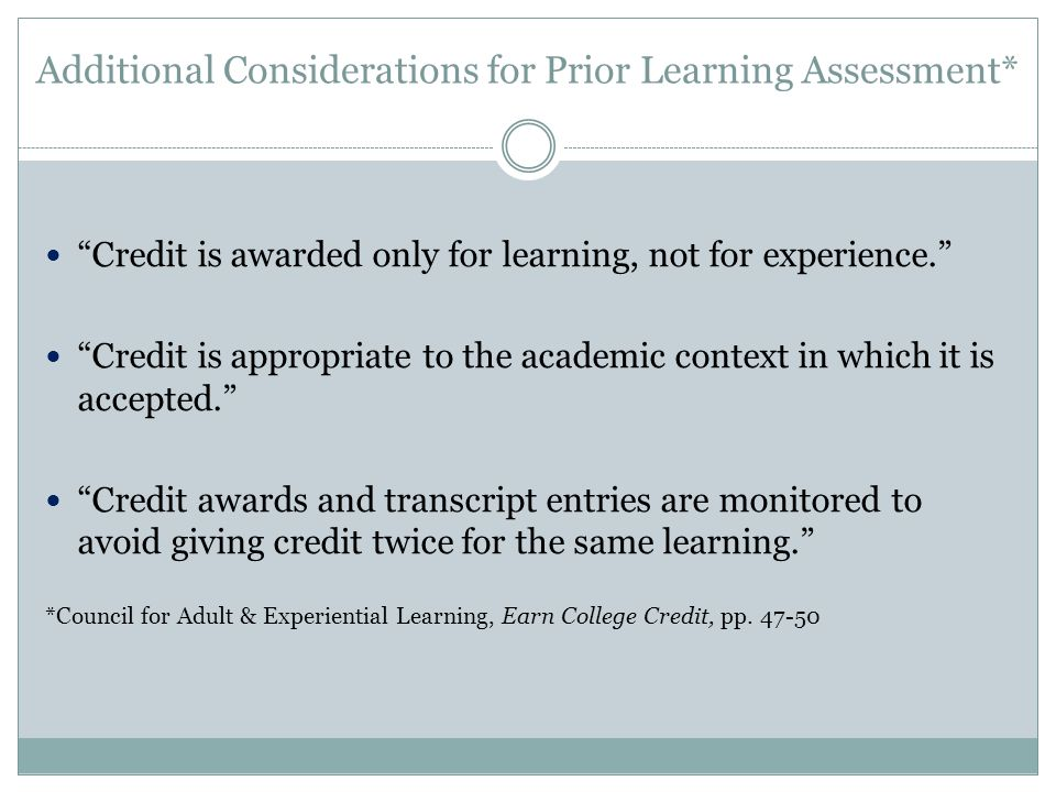 Additional Considerations for Prior Learning Assessment* Credit is awarded only for learning, not for experience. Credit is appropriate to the academic context in which it is accepted. Credit awards and transcript entries are monitored to avoid giving credit twice for the same learning. *Council for Adult & Experiential Learning, Earn College Credit, pp.