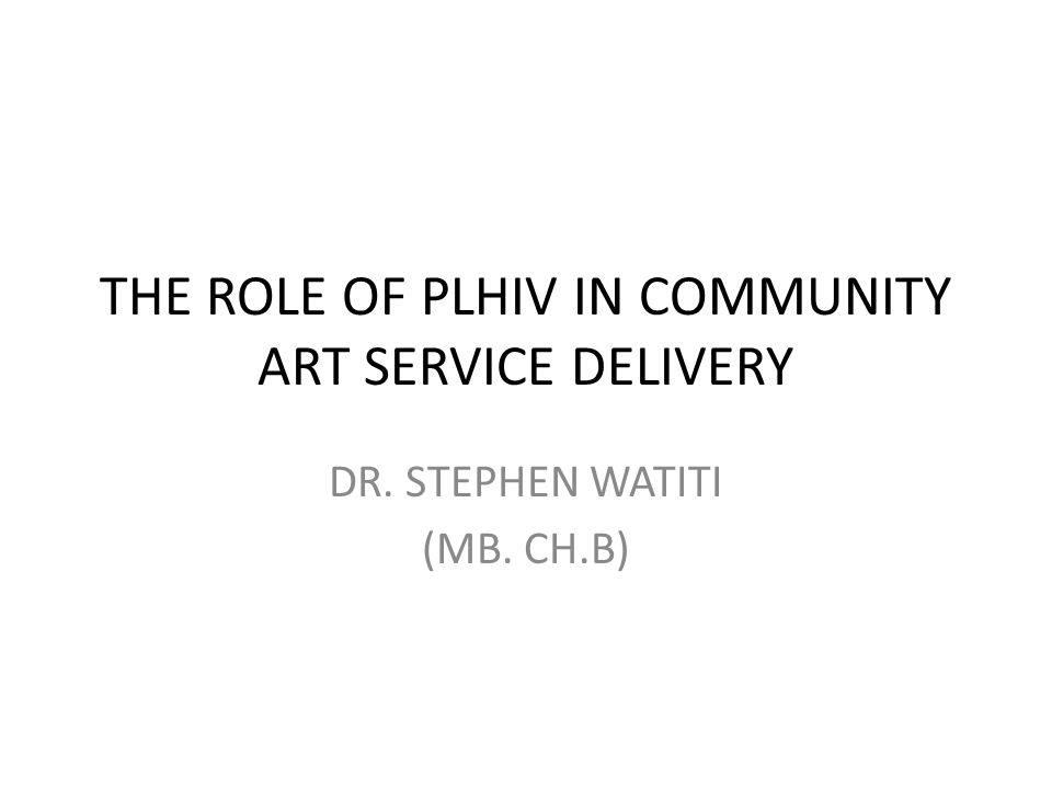 THE ROLE OF PLHIV IN COMMUNITY ART SERVICE DELIVERY DR. STEPHEN WATITI (MB. CH.B)