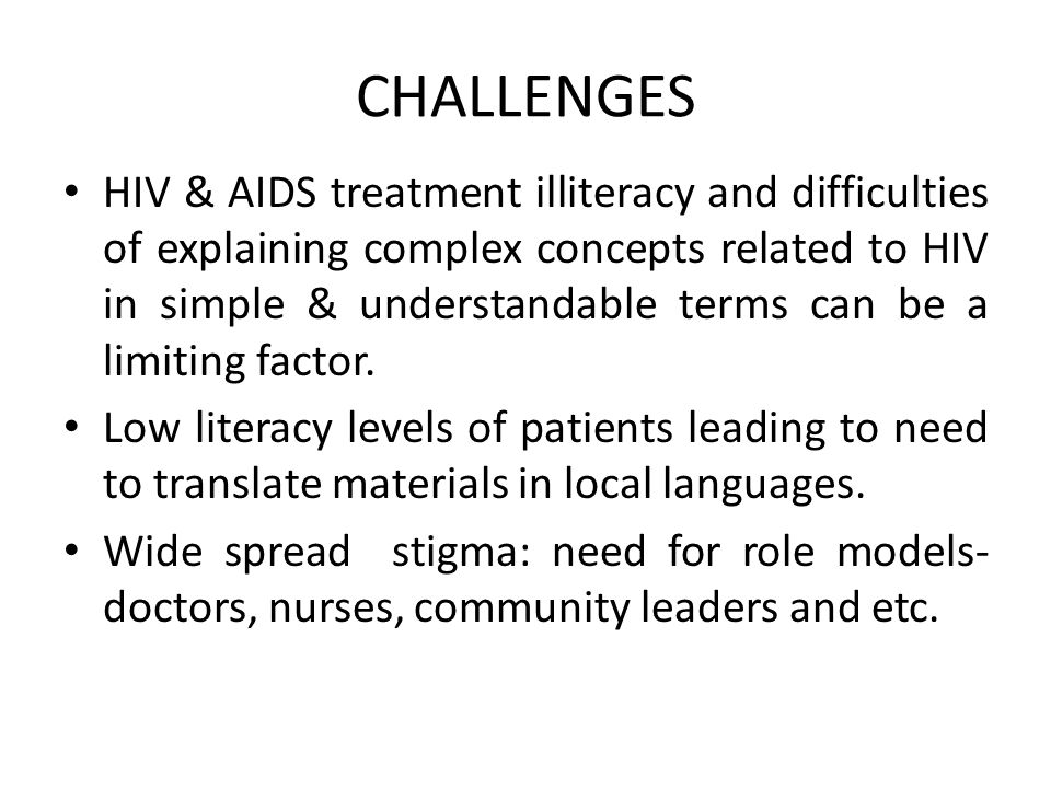 CHALLENGES HIV & AIDS treatment illiteracy and difficulties of explaining complex concepts related to HIV in simple & understandable terms can be a limiting factor.