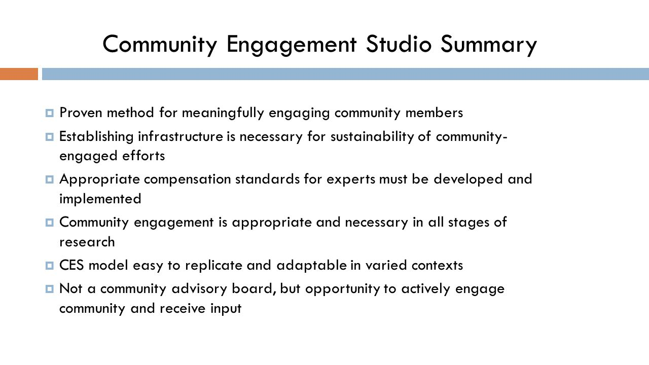 Community Engagement Studio Summary  Proven method for meaningfully engaging community members  Establishing infrastructure is necessary for sustainability of community- engaged efforts  Appropriate compensation standards for experts must be developed and implemented  Community engagement is appropriate and necessary in all stages of research  CES model easy to replicate and adaptable in varied contexts  Not a community advisory board, but opportunity to actively engage community and receive input